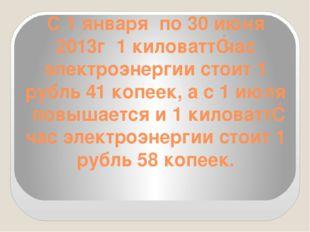 С 1 января по 30 июня 2013г 1 киловатт‐час электроэнергии стоит 1 рубль 41 ко