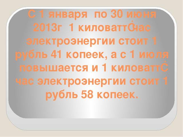 С 1 января по 30 июня 2013г 1 киловатт‐час электроэнергии стоит 1 рубль 41 ко...