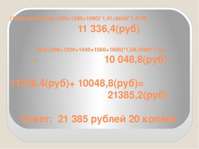 (1600+1600+900+1600+1280+1060)*1,41=8040*1,41= 11 336,4(руб) (400+200+1200+14...