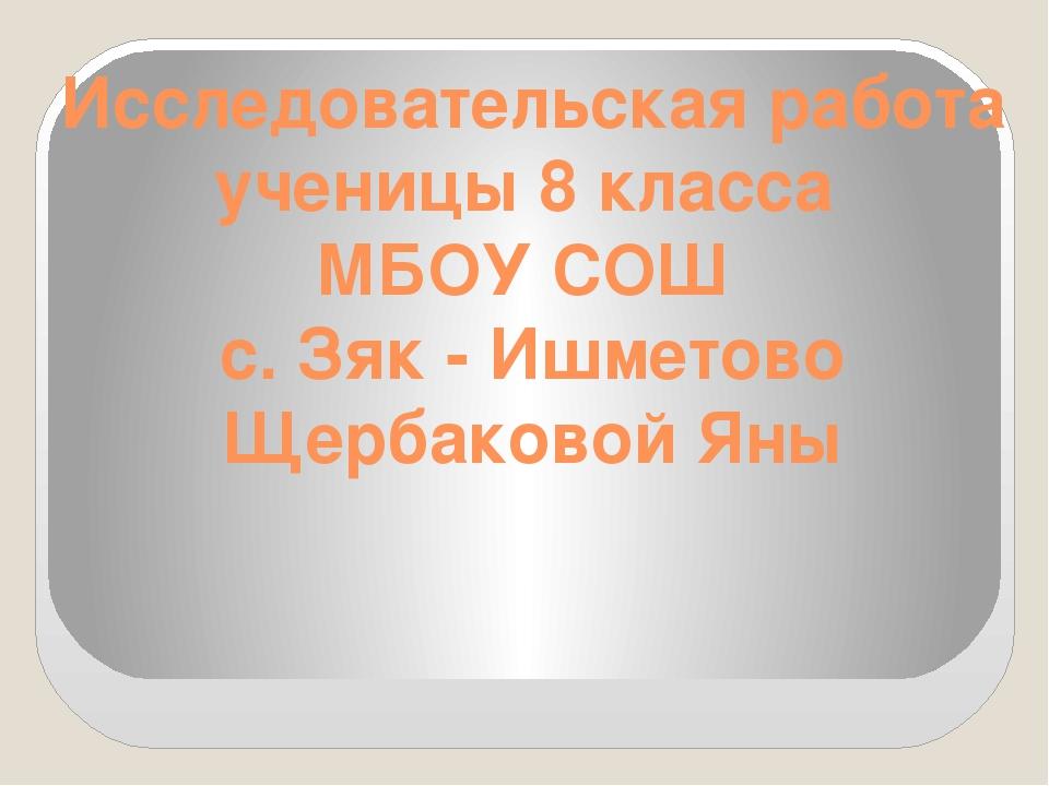 Исследовательская работа ученицы 8 класса МБОУ СОШ с. Зяк - Ишметово Щербаков...