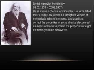 Dmitri Ivanovich Mendeleev 08.02.1834 – 02.02.1907) He is Russian chemist and