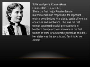 Sofia Vasilyevna Kovalevskaya (15.01.1850 – 10.02.1891) She is the first majo