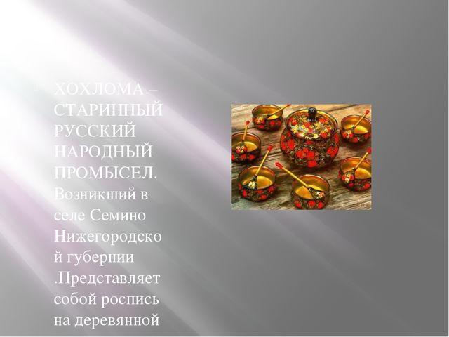 ХОХЛОМА – СТАРИННЫЙ РУССКИЙ НАРОДНЫЙ ПРОМЫСЕЛ. Возникший в селе Семино Нижег...