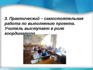 3. Практический – самостоятельная работа по выполнению проекта. Учитель выст