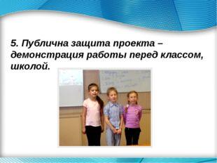 5. Публична защита проекта – демонстрация работы перед классом, школой.