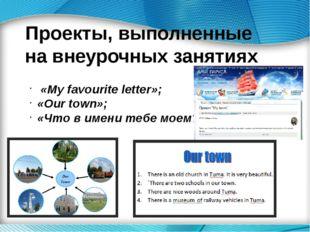 Проекты, выполненные на внеурочных занятиях «My favourite letter»; «Our town»