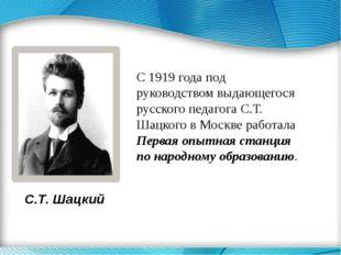 С.Т. Шацкий С 1919 года под руководством выдающегося русского педагога С.Т. Ш