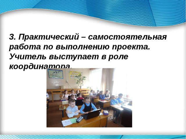 3. Практический – самостоятельная работа по выполнению проекта. Учитель выст...