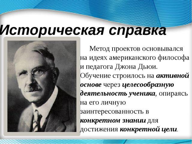 Историческая справка Метод проектов основывался на идеях американского филосо...