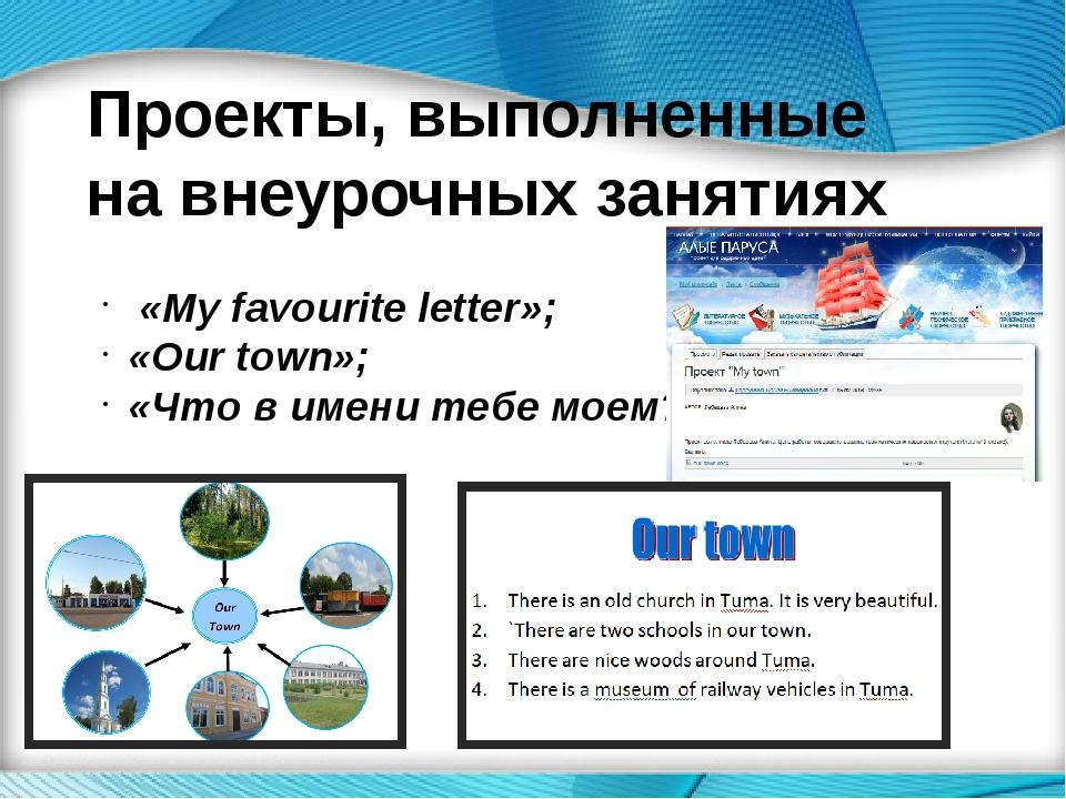 Проекты, выполненные на внеурочных занятиях «My favourite letter»; «Our town»...
