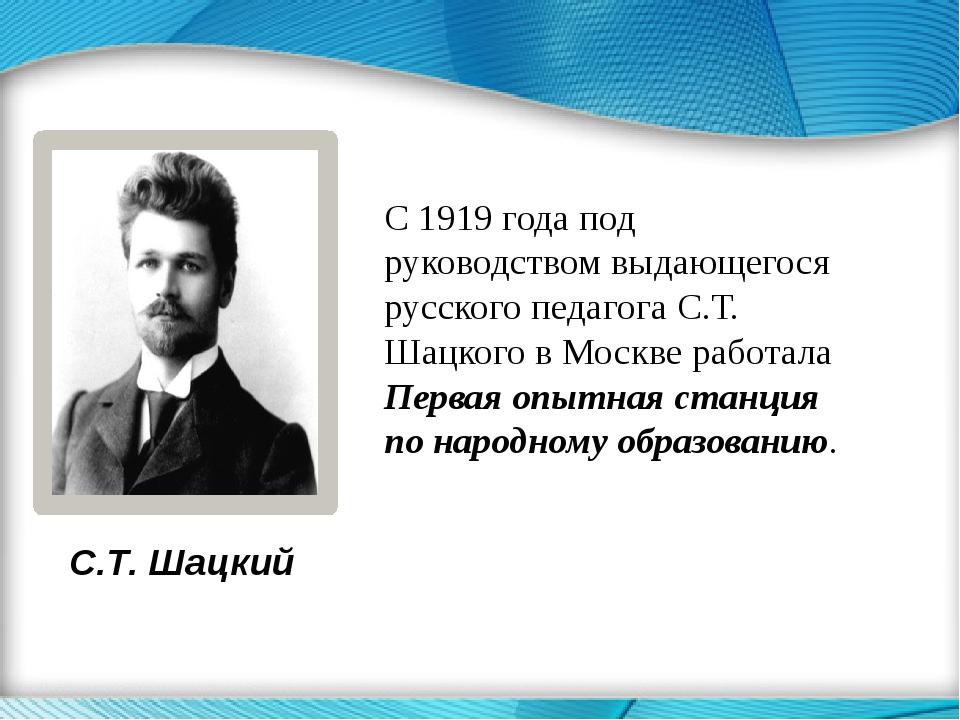 С.Т. Шацкий С 1919 года под руководством выдающегося русского педагога С.Т. Ш...