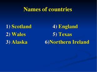Names of countries 1) Scotland  4) England 2) Wales  5) Texas 3) Alaska 6)N