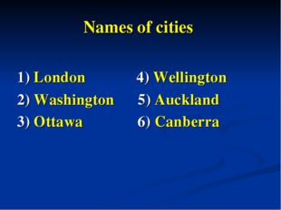 Names of cities 1) London 4) Wellington 2) Washington 5) Auckland 3) Ottawa 6