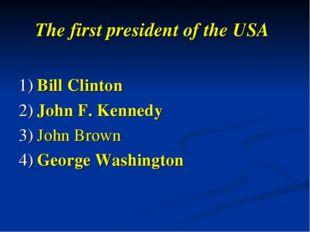 The first president of the USA 1) Bill Clinton 2) John F. Kennedy 3) John Bro