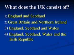 What does the UK consist of? 1) England and Scotland 2) Great Britain and Nor