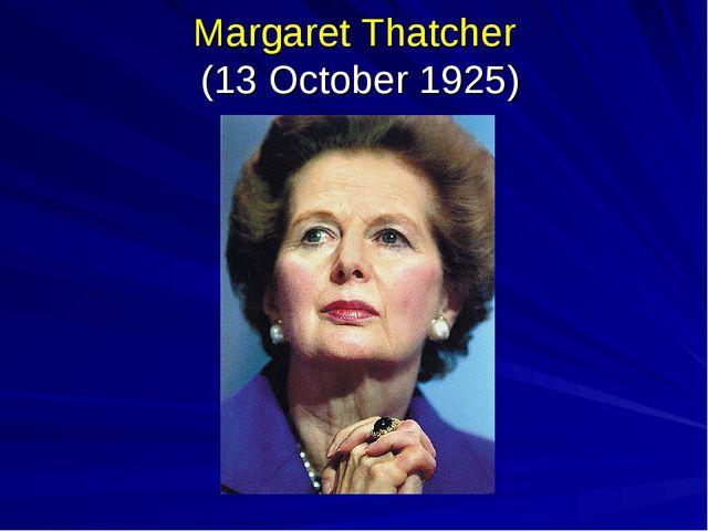 Margaret Thatcher (13 October 1925)