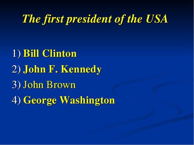 The first president of the USA 1) Bill Clinton 2) John F. Kennedy 3) John Bro...