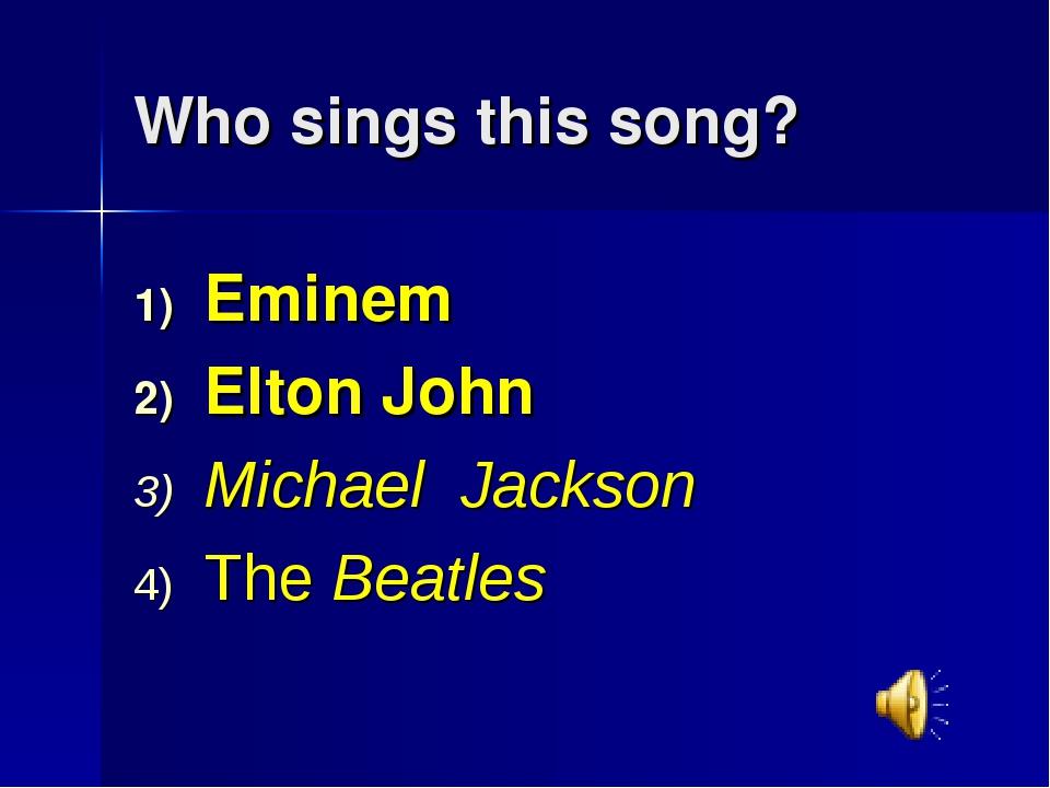 Who sings this song? Eminem Elton John Michael Jackson The Beatles