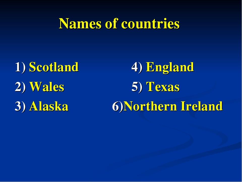 Names of countries 1) Scotland  4) England 2) Wales  5) Texas 3) Alaska 6)N...