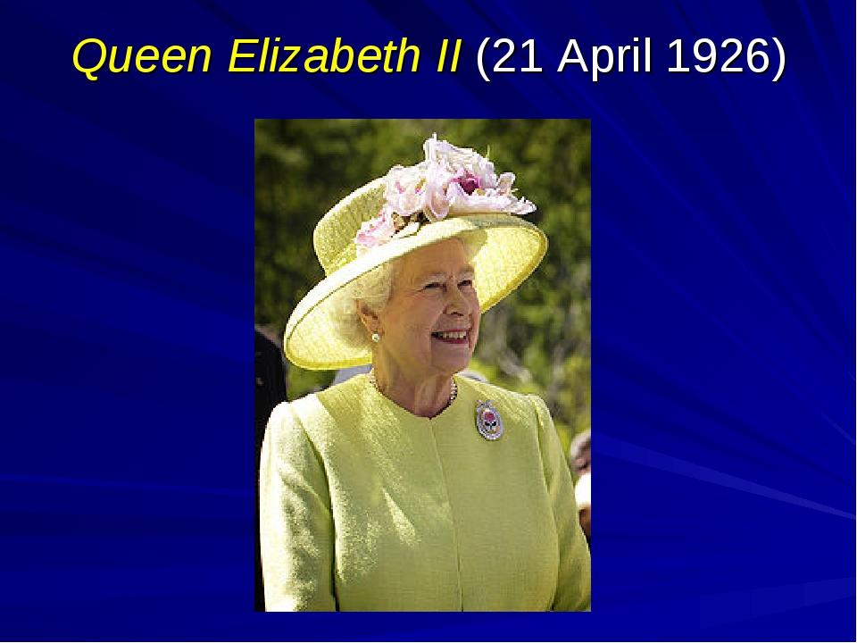 Queen Elizabeth II (21 April 1926)