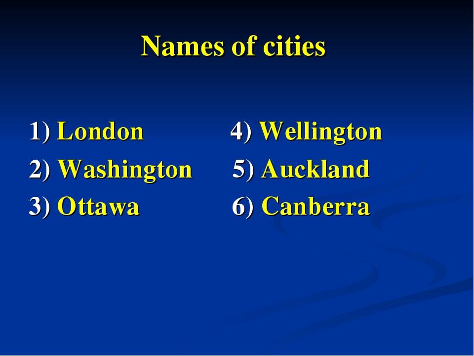 Names of cities 1) London 4) Wellington 2) Washington 5) Auckland 3) Ottawa 6...