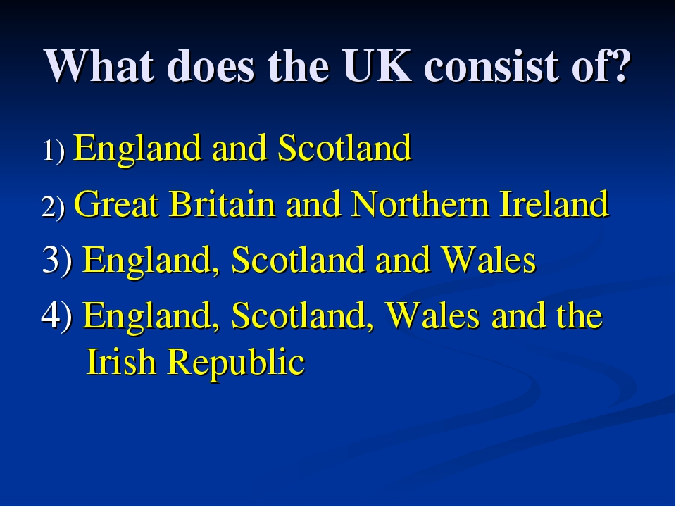 What does the UK consist of? 1) England and Scotland 2) Great Britain and Nor...