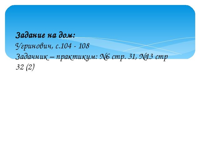 Задание на дом: Угринович, с.104 - 108 Задачник – практикум: №6 стр. 31, №13...