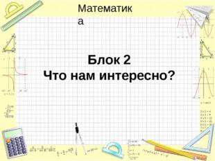 Блок 2 Что нам интересно? Математика