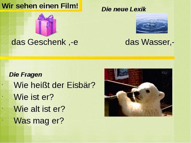 Die neue Lexik das Geschenk ,-e das Wasser,- Die Fragen Wie heißt der Eisbär...