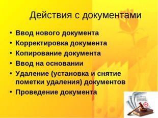 Действия с документами Ввод нового документа Корректировка документа Копирова