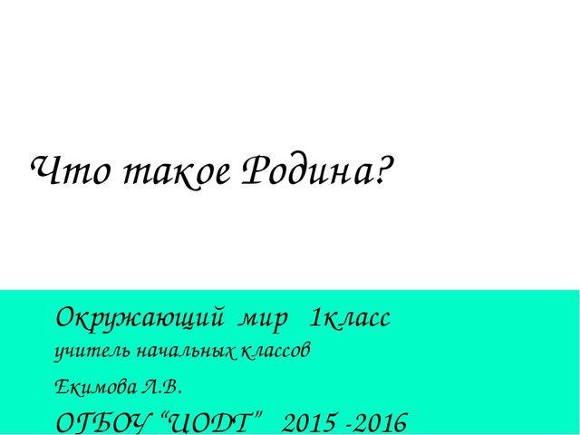 Что такое Родина? Окружающий мир 1класс учитель начальных классов Екимова Л.В...