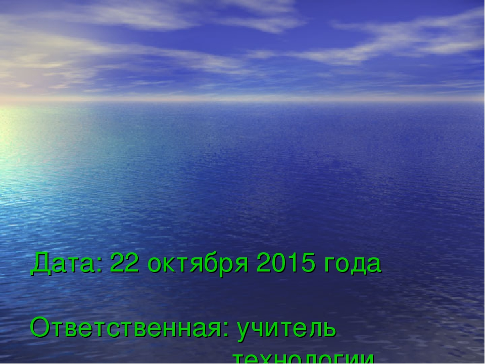 Дата: 22 октября 2015 года Ответственная: учитель  технологии  Шабр...
