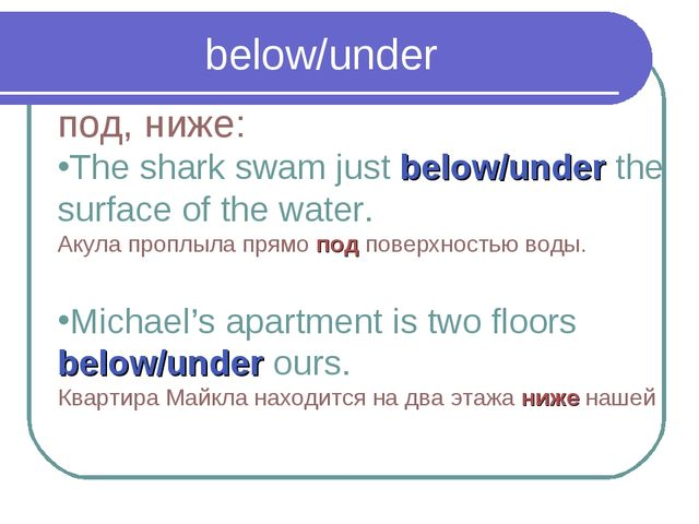 below/under под, ниже: The shark swam just below/under the surface of the wat...
