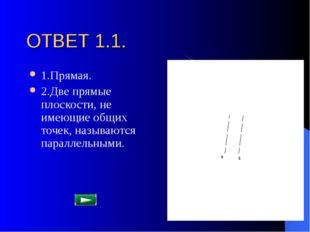 ОТВЕТ 1.1. 1.Прямая. 2.Две прямые плоскости, не имеющие общих точек, называют