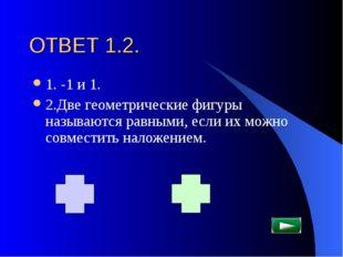 ОТВЕТ 1.2. 1. -1 и 1. 2.Две геометрические фигуры называются равными, если их