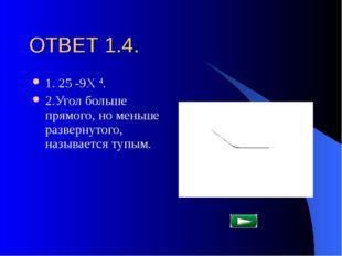 ОТВЕТ 1.4. 1. 25 -9Х 4. 2.Угол больше прямого, но меньше развернутого, называ