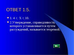 ОТВЕТ 1.5. 1. 4 < Х < 10. 2.Утверждение, справедливость которого устанавливае