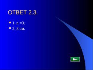 ОТВЕТ 2.3. 1. n =3. 2. 8 см.