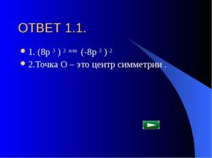 ОТВЕТ 1.1. 1. (8p 3 ) 2 или (-8p 3 ) 2 2.Точка О – это центр симметрии .