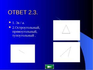 ОТВЕТ 2.3. 1. 3в / а. 2.Остроугольный, прямоугольный, тупоугольный .