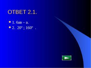 ОТВЕТ 2.1. 1. 6ав – а. 2. 20º ; 160º .