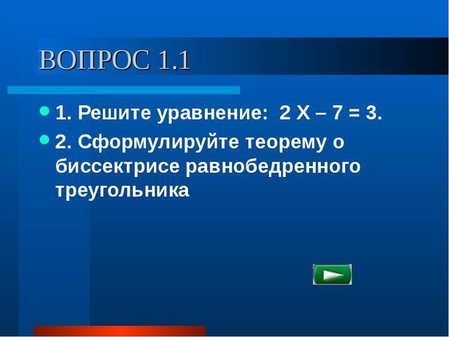 ВОПРОС 1.1 1. Решите уравнение: 2 Х – 7 = 3. 2. Сформулируйте теорему о биссе...