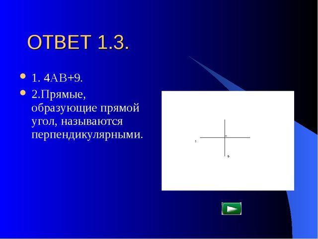 ОТВЕТ 1.3. 1. 4АВ+9. 2.Прямые, образующие прямой угол, называются перпендикул...