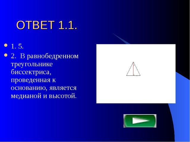 ОТВЕТ 1.1. 1. 5. 2. В равнобедренном треугольнике биссектриса, проведенная к...