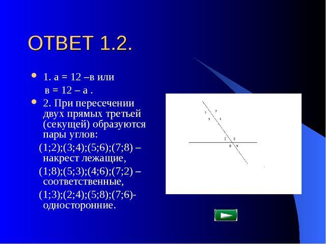 ОТВЕТ 1.2. 1. а = 12 –в или в = 12 – а . 2. При пересечении двух прямых треть...