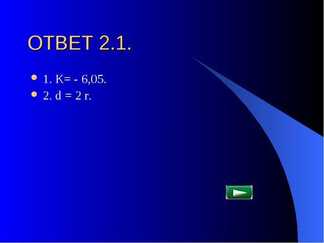 ОТВЕТ 2.1. 1. К= - 6,05. 2. d = 2 r.
