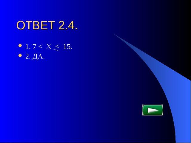 ОТВЕТ 2.4. 1. 7 < Х < 15. 2. ДА.