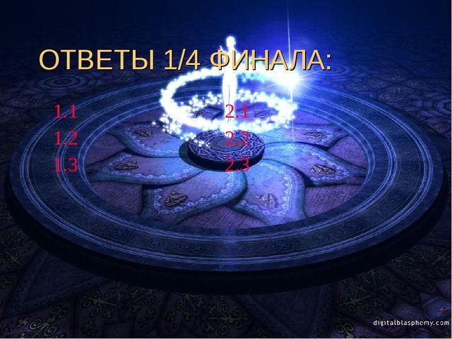 ОТВЕТЫ 1/4 ФИНАЛА: 1.1 2.1 1.2 2.2 1.3 2.3