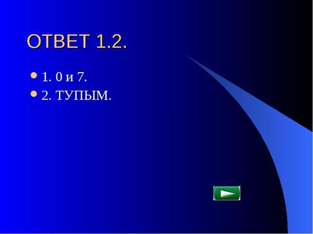 ОТВЕТ 1.2. 1. 0 и 7. 2. ТУПЫМ.