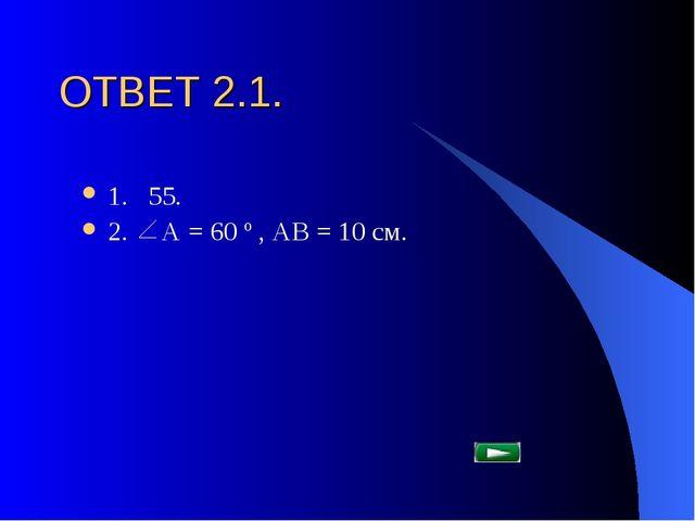 ОТВЕТ 2.1. 1. 55. 2. А = 60 º , АВ = 10 см.